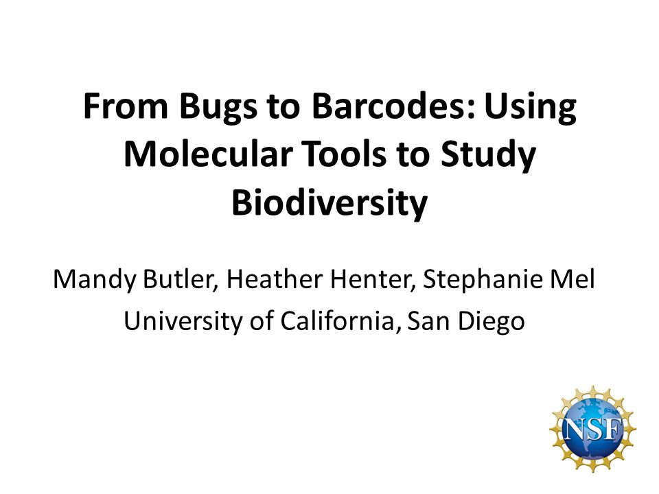 From Bugs to Barcodes: Using Molecular Tools to Study Biodiversity Mandy Butler, Heather Henter, Stephanie Mel University of California, San Diego