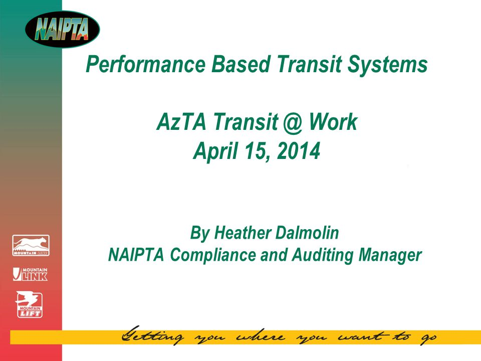 Performance Based Transit Systems AzTA Transit @ Work April 15, 2014 By Heather Dalmolin NAIPTA Compliance and Auditing Manager
