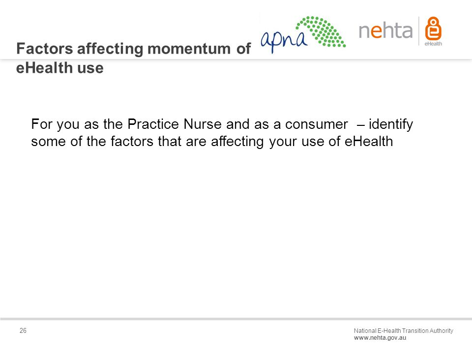 26 National E-Health Transition Authority www.nehta.gov.au Draft – Not for distribution Factors affecting momentum of eHealth use For you as the Practice Nurse and as a consumer – identify some of the factors that are affecting your use of eHealth