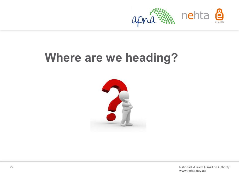 27 National E-Health Transition Authority www.nehta.gov.au Draft – Not for distribution Where are we heading