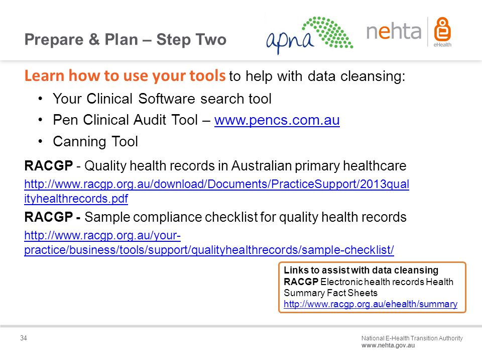 34 National E-Health Transition Authority www.nehta.gov.au Draft – Not for distribution Learn how to use your tools to help with data cleansing: Your Clinical Software search tool Pen Clinical Audit Tool – www.pencs.com.auwww.pencs.com.au Canning Tool RACGP - Quality health records in Australian primary healthcare http://www.racgp.org.au/download/Documents/PracticeSupport/2013qual ityhealthrecords.pdf RACGP - Sample compliance checklist for quality health records http://www.racgp.org.au/your- practice/business/tools/support/qualityhealthrecords/sample-checklist/ Prepare & Plan – Step Two Links to assist with data cleansing RACGP Electronic health records Health Summary Fact Sheets http://www.racgp.org.au/ehealth/summary