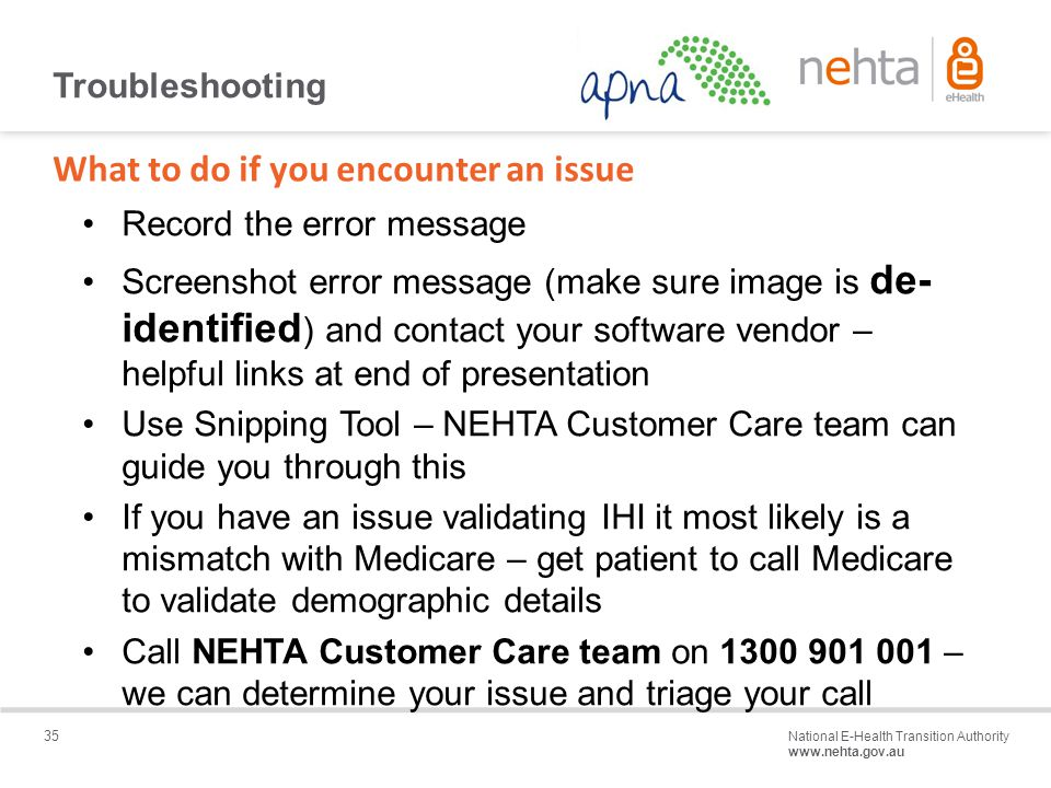 35 National E-Health Transition Authority www.nehta.gov.au Draft – Not for distribution Troubleshooting Record the error message Screenshot error message (make sure image is de- identified ) and contact your software vendor – helpful links at end of presentation Use Snipping Tool – NEHTA Customer Care team can guide you through this If you have an issue validating IHI it most likely is a mismatch with Medicare – get patient to call Medicare to validate demographic details Call NEHTA Customer Care team on 1300 901 001 – we can determine your issue and triage your call What to do if you encounter an issue