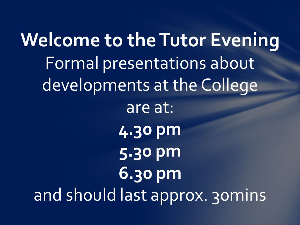 Welcome to the Tutor Evening Formal presentations about developments at the College are at: 4.30 pm 5.30 pm 6.30 pm and should last approx.