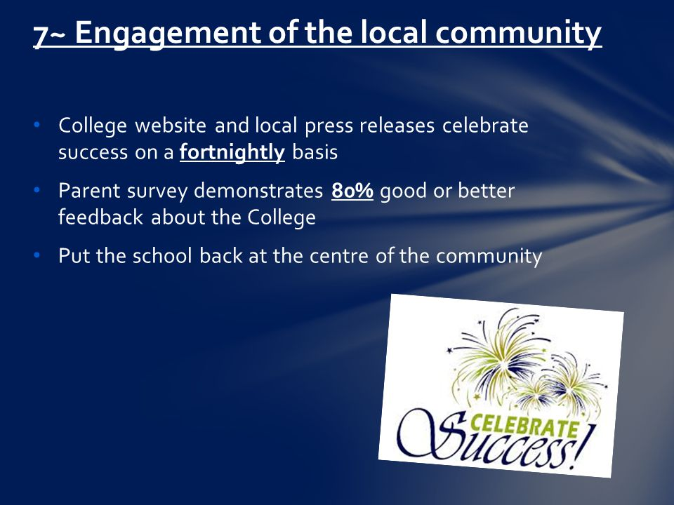 College website and local press releases celebrate success on a fortnightly basis Parent survey demonstrates 80% good or better feedback about the College Put the school back at the centre of the community 7~ Engagement of the local community