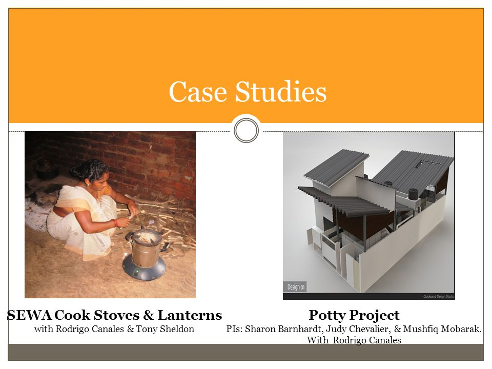 Case Studies SEWA Cook Stoves & Lanterns with Rodrigo Canales & Tony Sheldon Potty Project PIs: Sharon Barnhardt, Judy Chevalier, & Mushfiq Mobarak.