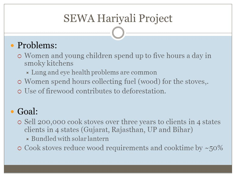 SEWA Hariyali Project Problems:  Women and young children spend up to five hours a day in smoky kitchens  Lung and eye health problems are common  Women spend hours collecting fuel (wood) for the stoves,.