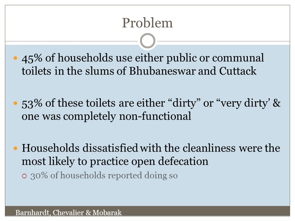 Problem 45% of households use either public or communal toilets in the slums of Bhubaneswar and Cuttack 53% of these toilets are either dirty or very dirty' & one was completely non-functional Households dissatisfied with the cleanliness were the most likely to practice open defecation  30% of households reported doing so Barnhardt, Chevalier & Mobarak