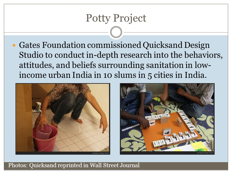 Potty Project Gates Foundation commissioned Quicksand Design Studio to conduct in-depth research into the behaviors, attitudes, and beliefs surrounding sanitation in low- income urban India in 10 slums in 5 cities in India.