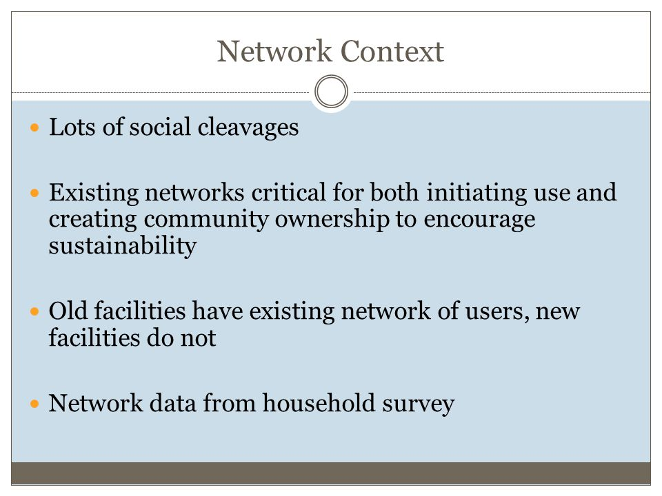 Network Context Lots of social cleavages Existing networks critical for both initiating use and creating community ownership to encourage sustainability Old facilities have existing network of users, new facilities do not Network data from household survey