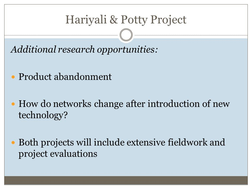 Hariyali & Potty Project Additional research opportunities: Product abandonment How do networks change after introduction of new technology.