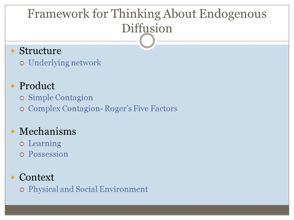 Framework for Thinking About Endogenous Diffusion Structure  Underlying network Product  Simple Contagion  Complex Contagion- Roger's Five Factors Mechanisms  Learning  Possession Context  Physical and Social Environment