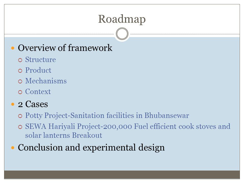 Roadmap Overview of framework  Structure  Product  Mechanisms  Context 2 Cases  Potty Project-Sanitation facilities in Bhubansewar  SEWA Hariyali Project-200,000 Fuel efficient cook stoves and solar lanterns Breakout Conclusion and experimental design