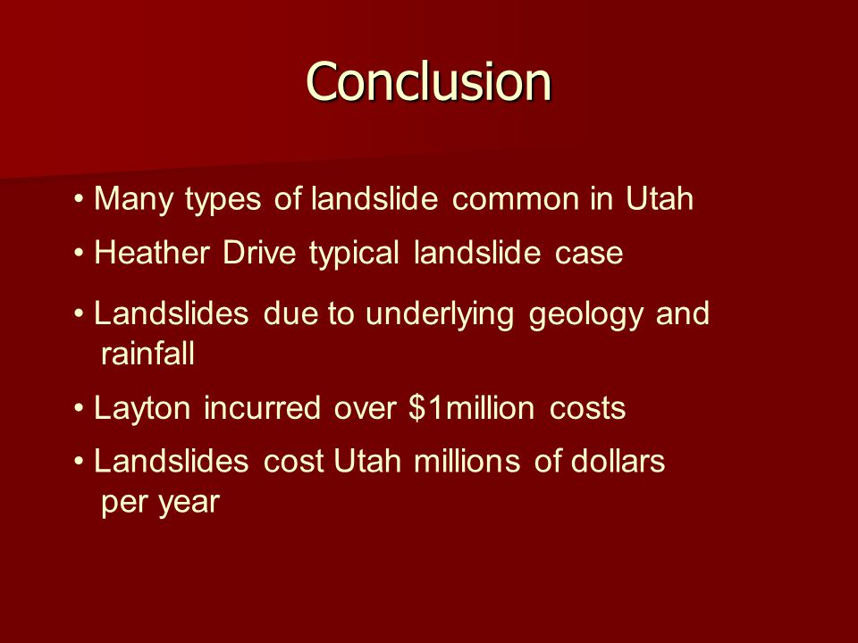 Conclusion Many types of landslide common in Utah Heather Drive typical landslide case Layton incurred over $1million costs Landslides due to underlying geology and rainfall Landslides cost Utah millions of dollars per year