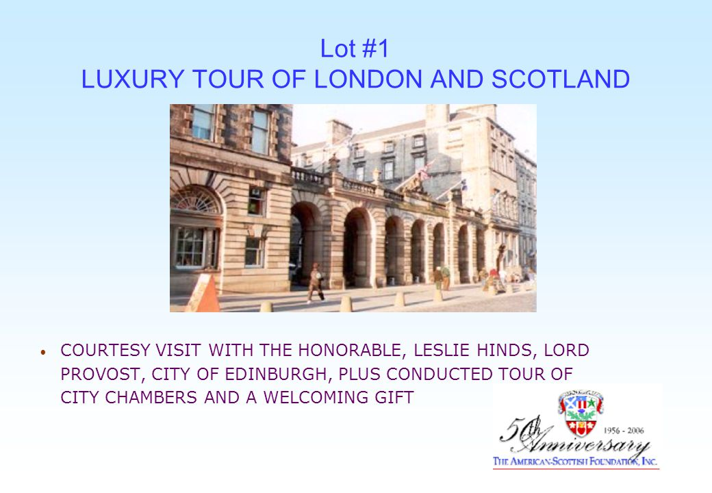 Lot #1 LUXURY TOUR OF LONDON AND SCOTLAND COURTESY VISIT WITH THE HONORABLE, LESLIE HINDS, LORD PROVOST, CITY OF EDINBURGH, PLUS CONDUCTED TOUR OF CITY CHAMBERS AND A WELCOMING GIFT