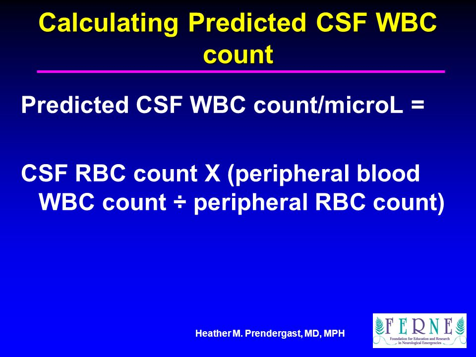 Heather M. Prendergast, MD, MPH Calculating Predicted CSF WBC count Predicted CSF WBC count/microL = CSF RBC count X (peripheral blood WBC count ÷ per