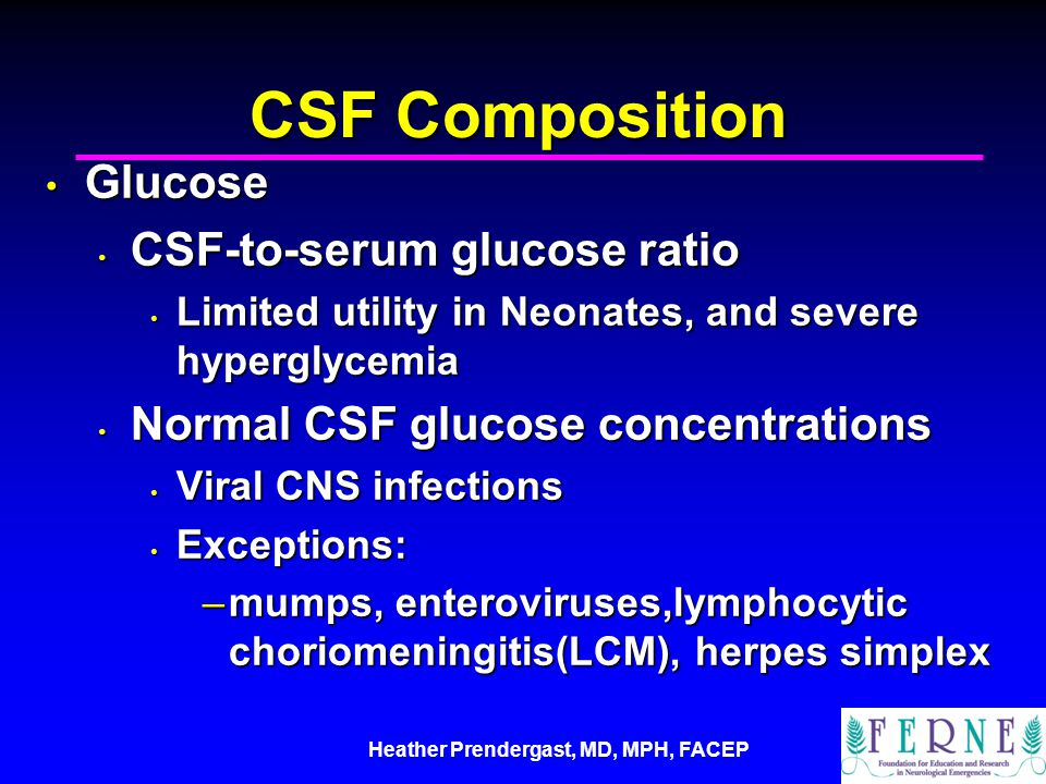Heather Prendergast, MD, MPH, FACEP CSF Composition Glucose Glucose CSF-to-serum glucose ratio CSF-to-serum glucose ratio Limited utility in Neonates, and severe hyperglycemia Limited utility in Neonates, and severe hyperglycemia Normal CSF glucose concentrations Normal CSF glucose concentrations Viral CNS infections Viral CNS infections Exceptions: Exceptions: –mumps, enteroviruses,lymphocytic choriomeningitis(LCM), herpes simplex