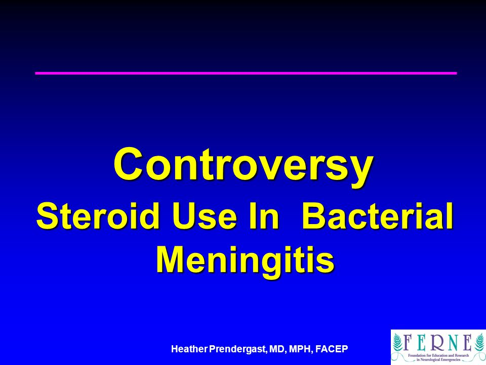 Heather Prendergast, MD, MPH, FACEP Controversy Steroid Use In Bacterial Meningitis