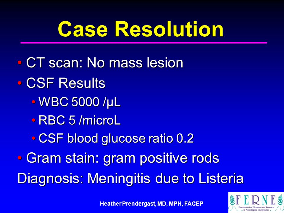 Heather Prendergast, MD, MPH, FACEP Case Resolution CT scan: No mass lesionCT scan: No mass lesion CSF ResultsCSF Results WBC 5000 /μLWBC 5000 /μL RBC 5 /microLRBC 5 /microL CSF blood glucose ratio 0.2CSF blood glucose ratio 0.2 Gram stain: gram positive rodsGram stain: gram positive rods Diagnosis: Meningitis due to Listeria