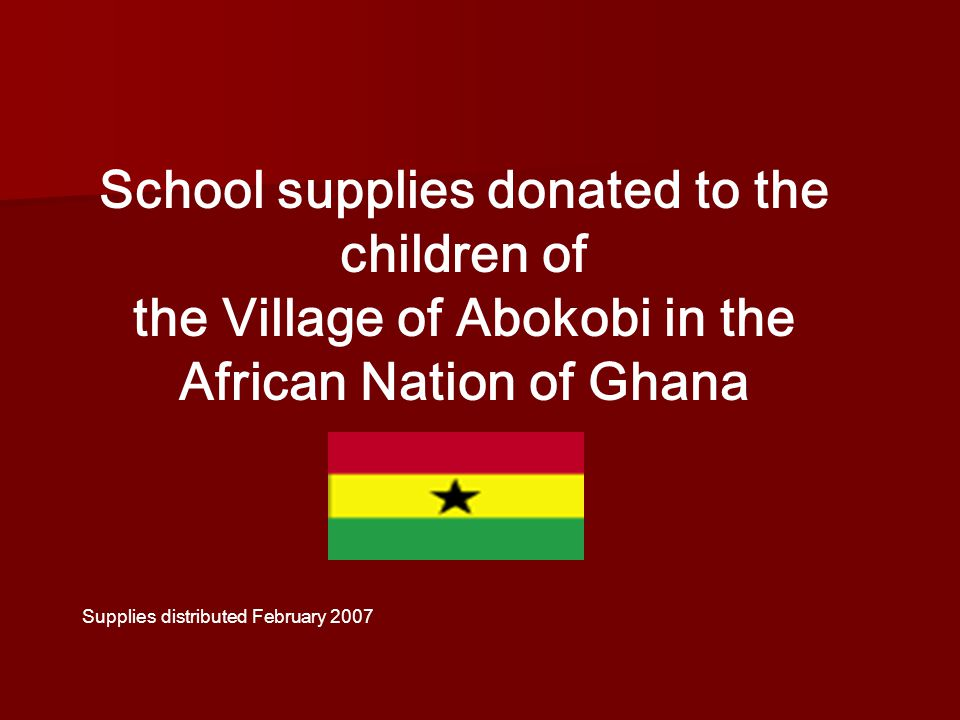 School supplies donated to the children of the Village of Abokobi in the African Nation of Ghana Supplies distributed February 2007