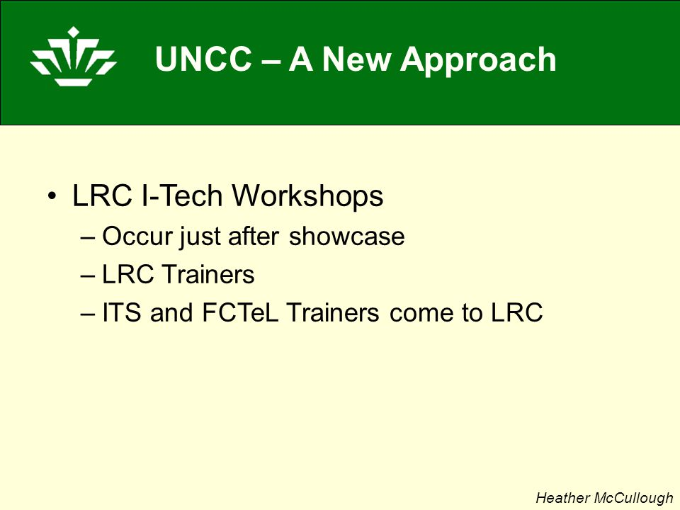 UNCC – A New Approach LRC I-Tech Workshops –Occur just after showcase –LRC Trainers –ITS and FCTeL Trainers come to LRC Heather McCullough