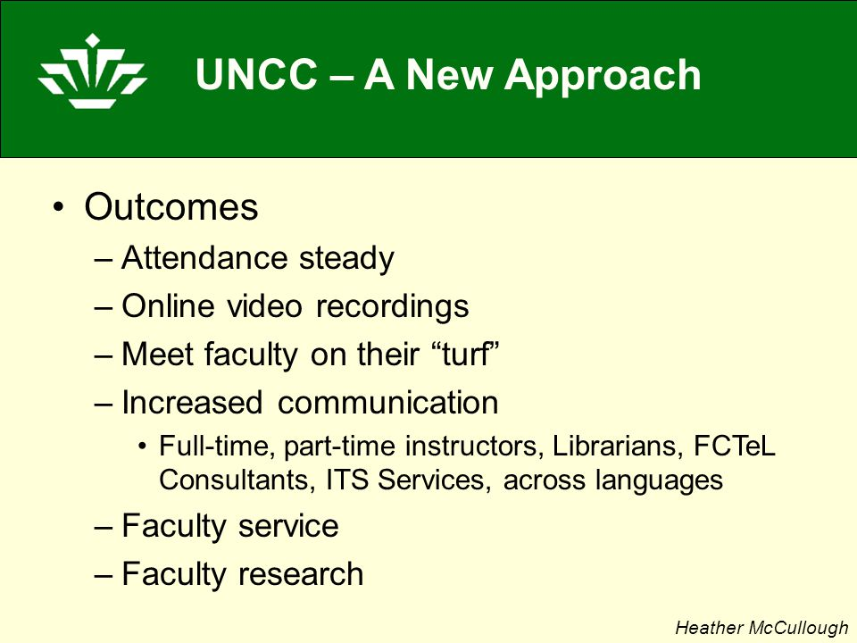 UNCC – A New Approach Outcomes –Attendance steady –Online video recordings –Meet faculty on their turf –Increased communication Full-time, part-time instructors, Librarians, FCTeL Consultants, ITS Services, across languages –Faculty service –Faculty research Heather McCullough