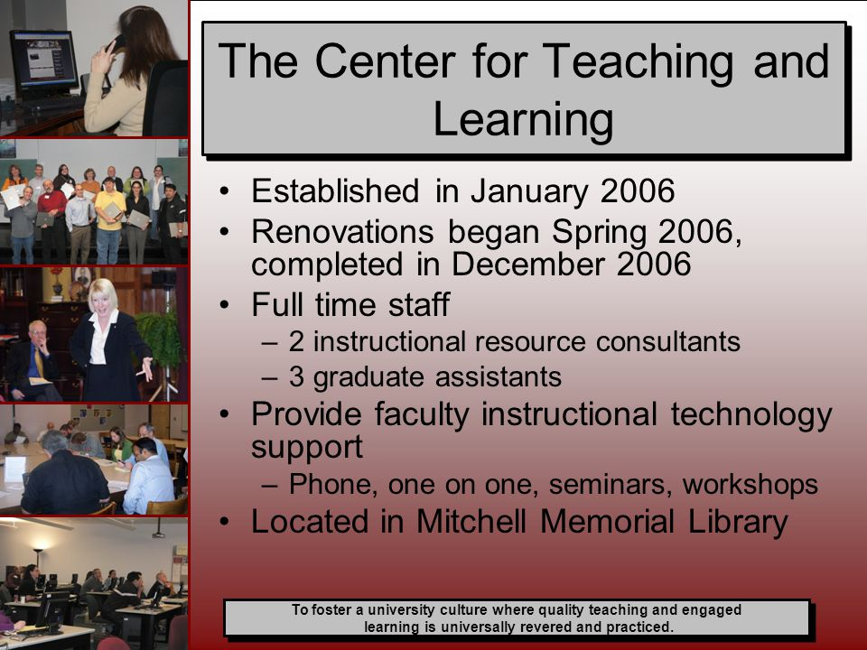 Established in January 2006 Renovations began Spring 2006, completed in December 2006 Full time staff –2 instructional resource consultants –3 graduate assistants Provide faculty instructional technology support –Phone, one on one, seminars, workshops Located in Mitchell Memorial Library The Center for Teaching and Learning To foster a university culture where quality teaching and engaged learning is universally revered and practiced.