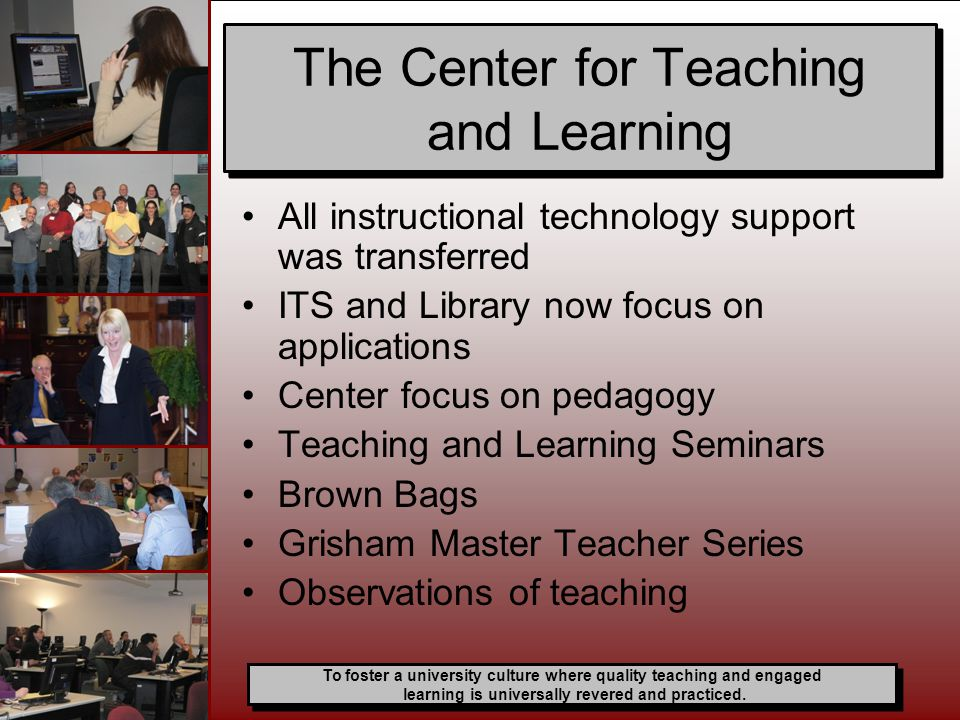 All instructional technology support was transferred ITS and Library now focus on applications Center focus on pedagogy Teaching and Learning Seminars Brown Bags Grisham Master Teacher Series Observations of teaching The Center for Teaching and Learning To foster a university culture where quality teaching and engaged learning is universally revered and practiced.