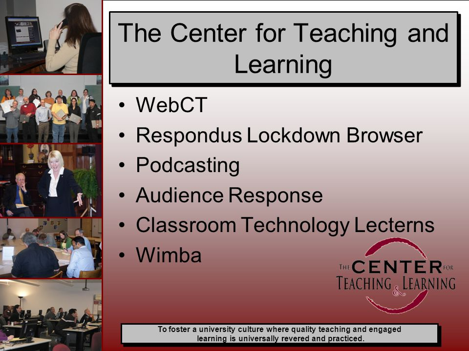 WebCT Respondus Lockdown Browser Podcasting Audience Response Classroom Technology Lecterns Wimba The Center for Teaching and Learning To foster a university culture where quality teaching and engaged learning is universally revered and practiced.
