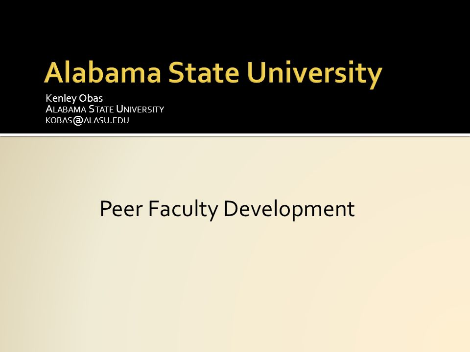 Kenley Obas A LABAMA S TATE U NIVERSITY KOBAS @ ALASU. EDU Peer Faculty Development