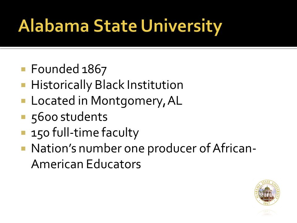  Founded 1867  Historically Black Institution  Located in Montgomery, AL  5600 students  150 full-time faculty  Nation's number one producer of African- American Educators
