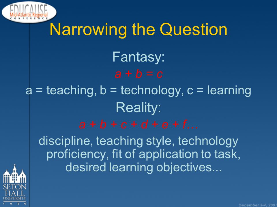 Narrowing the Question Fantasy: a + b = c a = teaching, b = technology, c = learning Reality: a + b + c + d + e + f… discipline, teaching style, technology proficiency, fit of application to task, desired learning objectives...