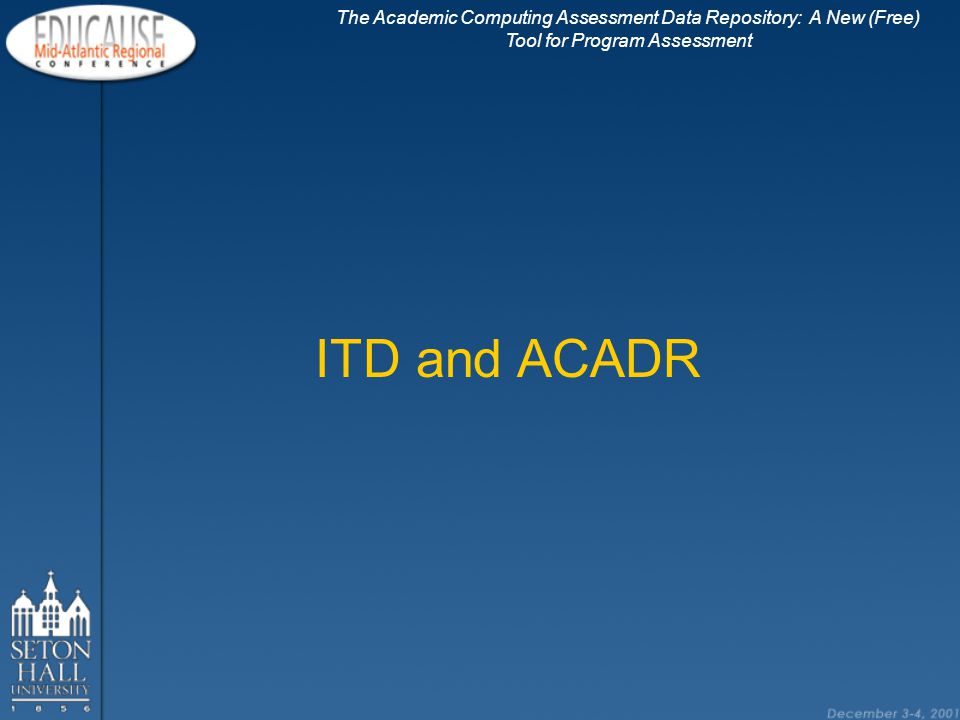 The Academic Computing Assessment Data Repository: A New (Free) Tool for Program Assessment ACADR Vision Resource for Assessment Qualitative and Quantitative Data Best Practice Information Research and Assessment Reports