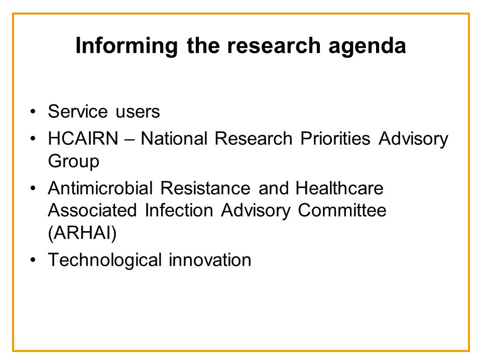 Informing the research agenda Service users HCAIRN – National Research Priorities Advisory Group Antimicrobial Resistance and Healthcare Associated Infection Advisory Committee (ARHAI) Technological innovation