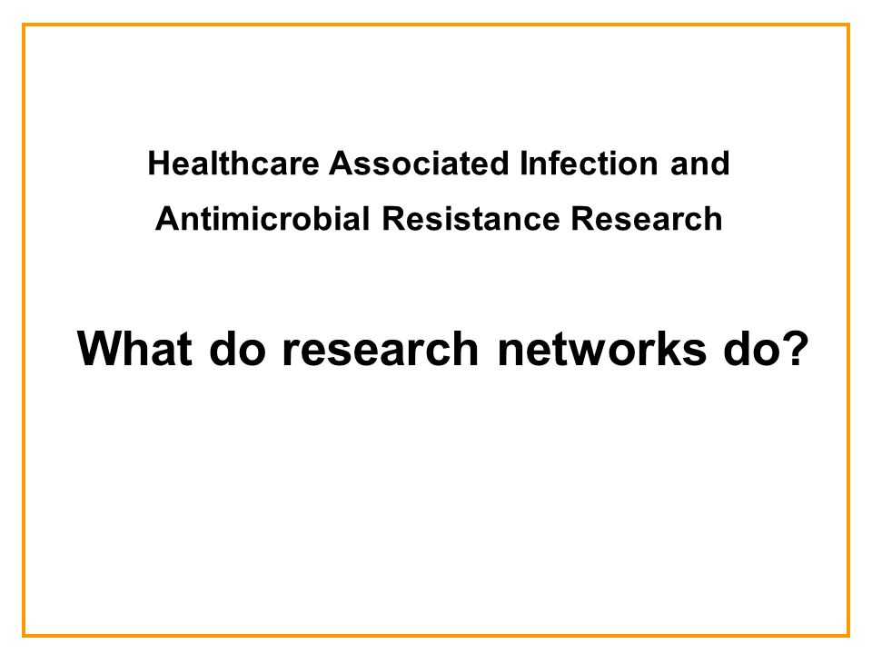 Healthcare Associated Infection and Antimicrobial Resistance Research What do research networks do