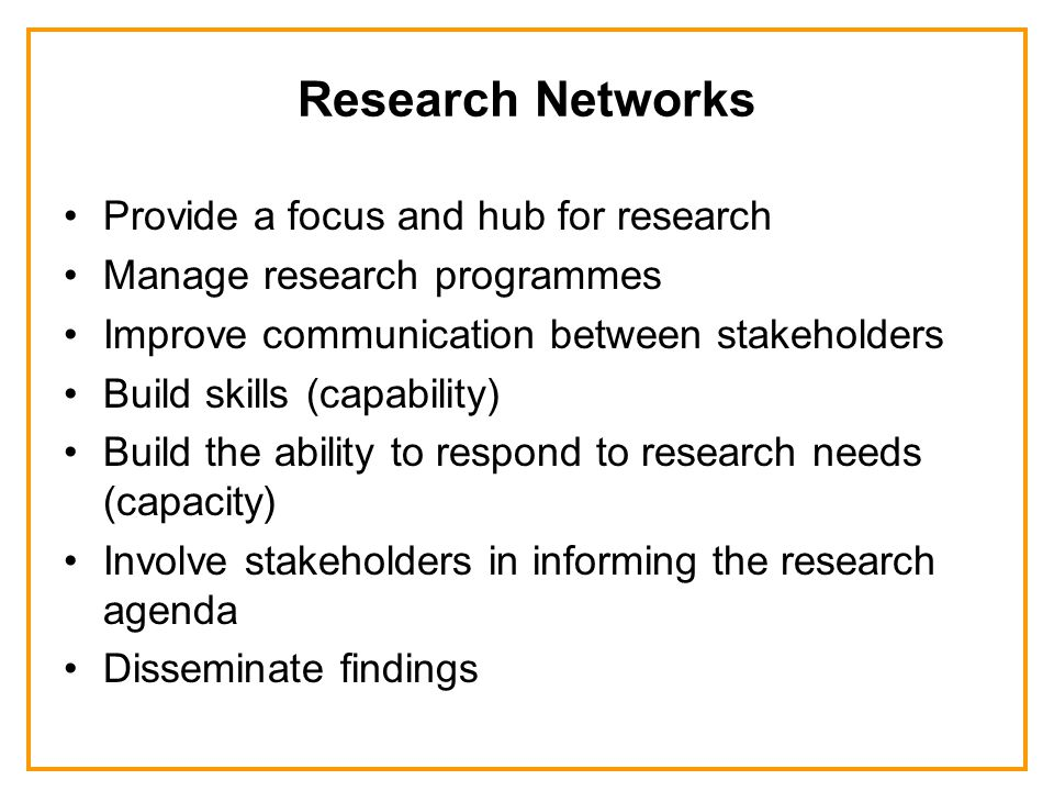 Research Networks Provide a focus and hub for research Manage research programmes Improve communication between stakeholders Build skills (capability) Build the ability to respond to research needs (capacity) Involve stakeholders in informing the research agenda Disseminate findings