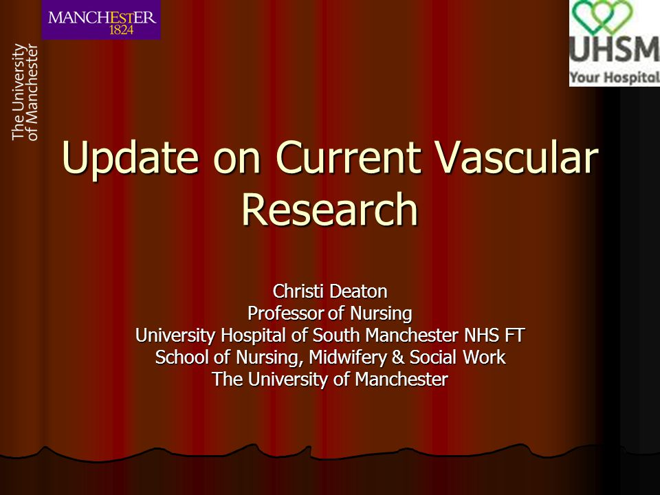 Update on Current Vascular Research Christi Deaton Professor of Nursing University Hospital of South Manchester NHS FT School of Nursing, Midwifery &