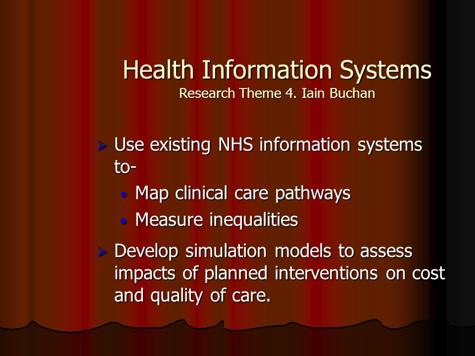 Health Information Systems Research Theme 4. Iain Buchan  Use existing NHS information systems to- Map clinical care pathways Map clinical care pathw