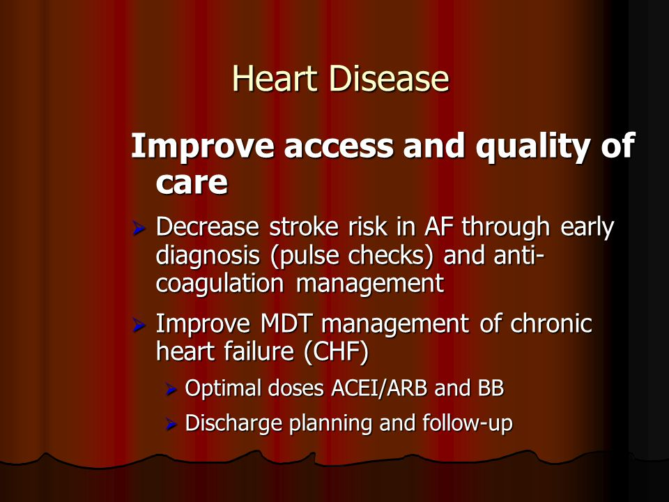 Heart Disease Improve access and quality of care  Decrease stroke risk in AF through early diagnosis (pulse checks) and anti- coagulation management
