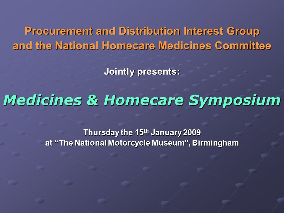 Procurement and Distribution Interest Group and the National Homecare Medicines Committee Jointly presents: Medicines & Homecare Symposium Thursday the 15 th January 2009 at The National Motorcycle Museum , Birmingham