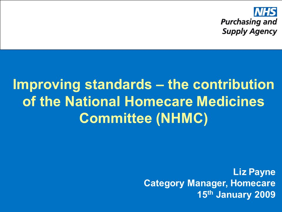 Improving standards – the contribution of the National Homecare Medicines Committee (NHMC) Liz Payne Category Manager, Homecare 15 th January 2009