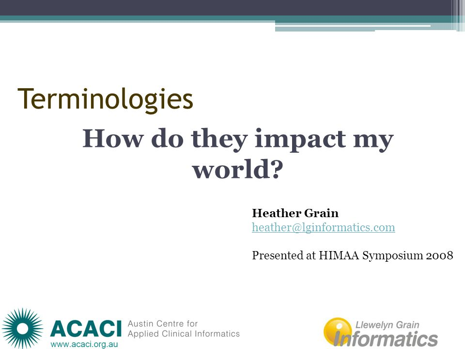 Terminologies How do they impact my world? Heather Grain heather@lginformatics.com Presented at HIMAA Symposium 2008