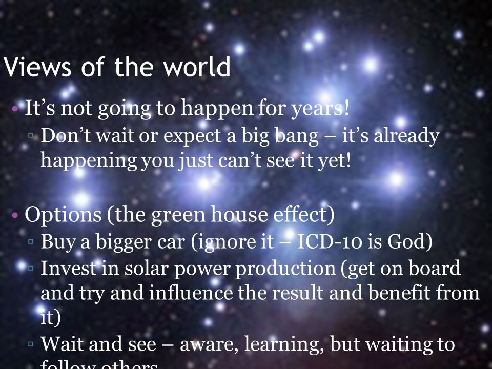 Views of the world It's not going to happen for years! ▫Don't wait or expect a big bang – it's already happening you just can't see it yet! Options (t