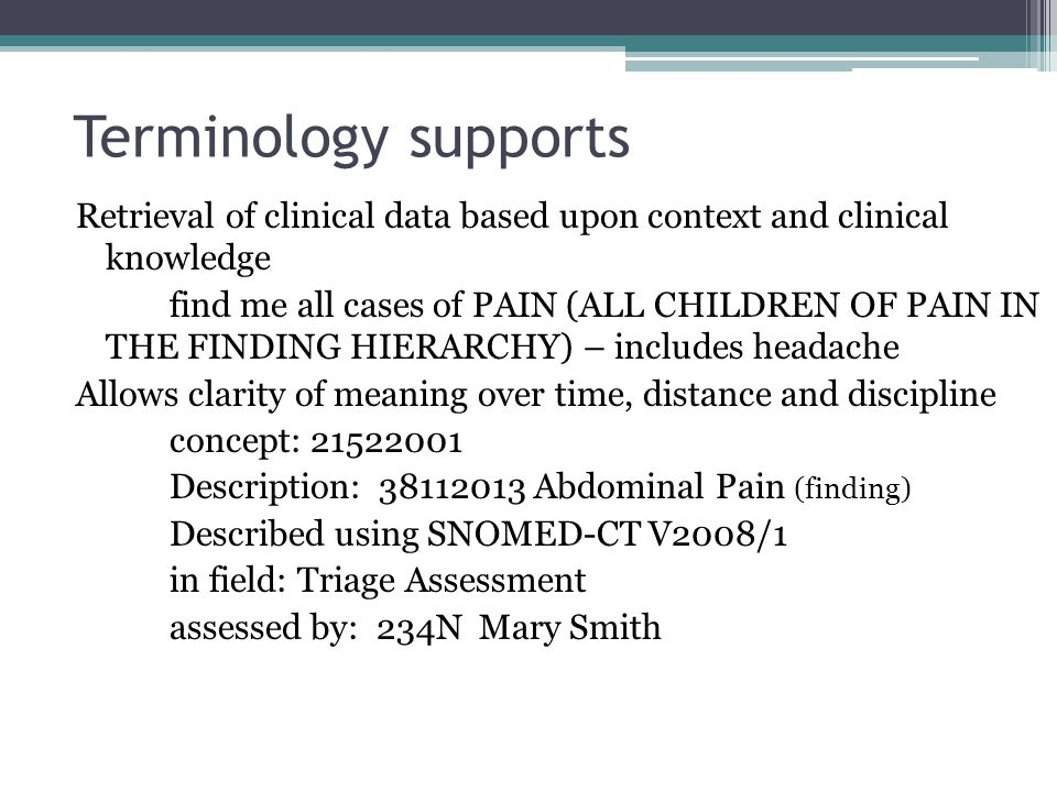 Terminology supports Retrieval of clinical data based upon context and clinical knowledge find me all cases of PAIN (ALL CHILDREN OF PAIN IN THE FINDING HIERARCHY) – includes headache Allows clarity of meaning over time, distance and discipline concept: 21522001 Description: 38112013 Abdominal Pain (finding) Described using SNOMED-CT V2008/1 in field: Triage Assessment assessed by: 234N Mary Smith