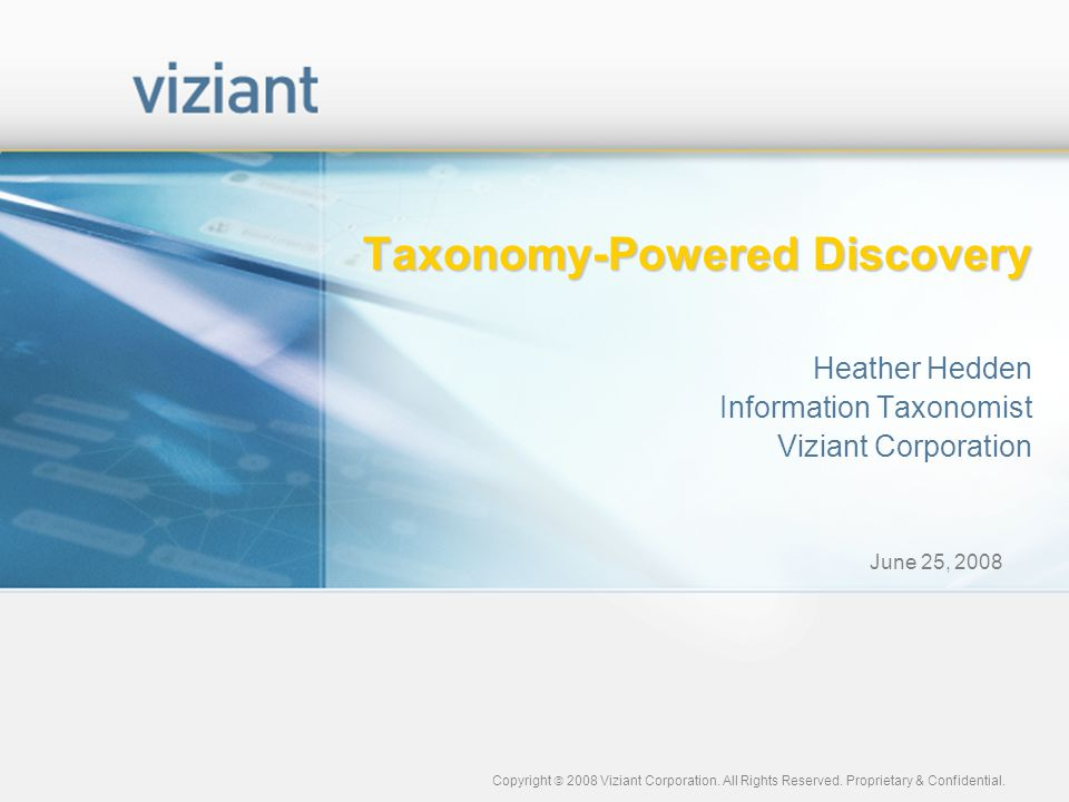 June 25, 2008 Copyright  2008 Viziant Corporation. All Rights Reserved. Proprietary & Confidential. Taxonomy-Powered Discovery Heather Hedden Informa