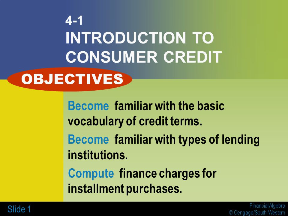 Financial Algebra © Cengage/South-Western Slide 1 4-1 INTRODUCTION TO CONSUMER CREDIT Become familiar with the basic vocabulary of credit terms.
