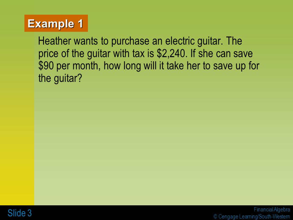 Financial Algebra © Cengage Learning/South-Western Slide 4 If Heather ' s guitar costs x dollars and she could save y dollars per month, express algebraically the number of months it would take Heather to save for the guitar.