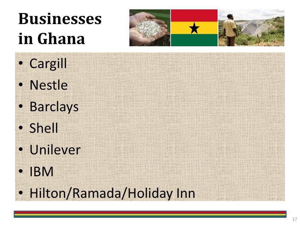 Businesses in Ghana Cargill Nestle Barclays Shell Unilever IBM Hilton/Ramada/Holiday Inn 17