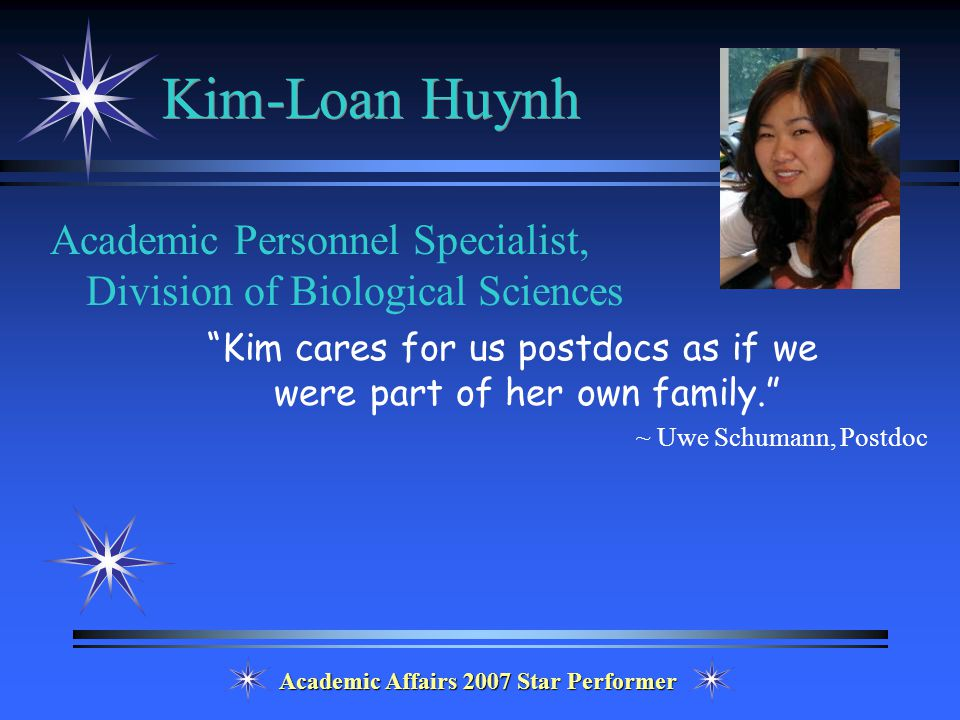 Academic Affairs 2007 Star Performer Kim-Loan Huynh Academic Personnel Specialist, Division of Biological Sciences Kim cares for us postdocs as if we were part of her own family. ~ Uwe Schumann, Postdoc