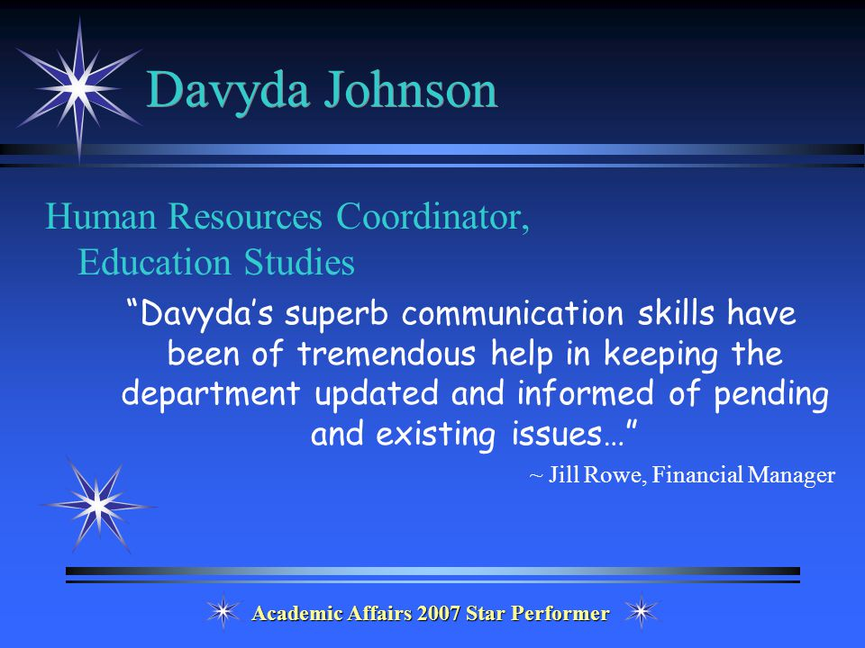 Academic Affairs 2007 Star Performer Davyda Johnson Human Resources Coordinator, Education Studies Davyda's superb communication skills have been of tremendous help in keeping the department updated and informed of pending and existing issues… ~ Jill Rowe, Financial Manager