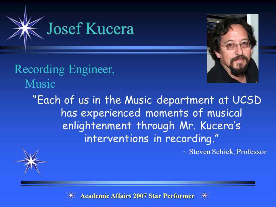Academic Affairs 2007 Star Performer Josef Kucera Recording Engineer, Music Each of us in the Music department at UCSD has experienced moments of musical enlightenment through Mr.